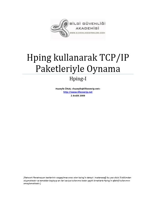 Hping kullanarak TCP/IP Paketleriyle Oynama Huzeyfe ÖNAL [Network Penetrasyon testlerinin vazgeçilmez aracı olan hping'in detaylı inceleneceği bu oluşmaktadır ve temelden başlayıp en ileri seviye kullanıma kadar çeşitli örneklerle Hping'in efektif kullanımını amaçlamaktadır.] Hping kullanarak TCP/IP Paketleriyle Oynama Hping-I [Network Penetrasyon testlerinin vazgeçilmez aracı olan hping'in detaylı inceleneceği bu yazı dizisi 5 bölümden oluşmaktadır ve temelden başlayıp en ileri seviye kullanıma kadar çeşitli örneklerle Hping'in efektif kullanımını