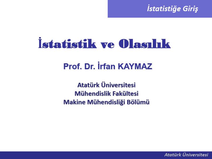 Prof. Dr. İrfan KAYMAZ İstatistik ve Olasılık Atatürk Üniversitesi Mühendislik Fakültesi Makine Mühendisliği Bölümü