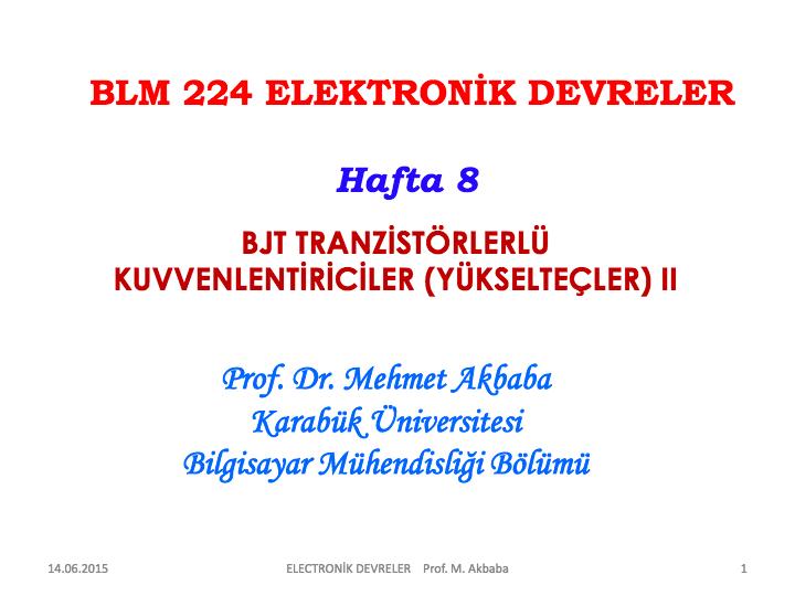 14.06.2015. ELECTRONİK DEVRELER Prof. M. Akbaba. 1. BJT TRANZİSTÖRLERLÜ. KUVVENLENTİRİCİLER (YÜKSELTEÇLER) II. BLM 224 ELEKTRONİK DEVRELER. Hafta 8. Prof. Dr. Mehmet Akbaba. Karabük Üniversitesi. Bilgisayar Mühendisliği Bölümü...