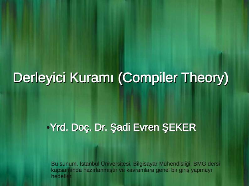 Derleyici Kuramı (Compiler Theory). ○Yrd. Doç. Dr. Şadi Evren ŞEKER. Bu sunum, İstanbul Üniversitesi, Bilgisayar Mühendisliği, BMG dersi kapsamında hazırlanmıştır ve kavramlara genel bir giriş yapmayı hedefler.