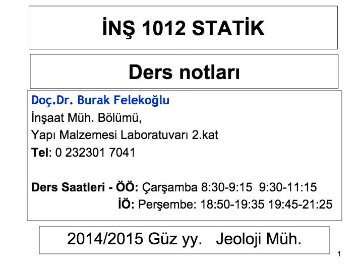 1. İNŞ 1012 STATİK. 2014/2015 Güz yy. Jeoloji Müh. Ders notları. Doç.Dr. Burak Felekoğlu. İnşaat Müh. Bölümü,. Yapı Malzemesi Laboratuvarı 2.kat. Tel: 0 232301 7041. Ders Saatleri - ÖÖ: Çarşamba 8:30-9:15 9:30-11:15. İÖ: Perşembe: 18:50-19:35 19:45-21:25