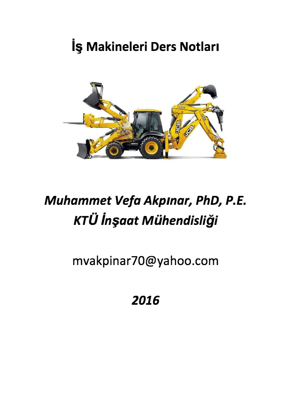 13 Kas 2016 - İş Makineleri Ders Notları. Muhammet Vefa Akpınar, PhD, P.E.. KTÜ İnşaat Mühendisliği mvakpinar70@yahoo.com. 2016. Page 2. İş Makinesi Nedir? 2918 Sayılı Karayolları Trafik Kanununda açıklandığı üzere;. İş Makineleri : Yol inşaat makineleri ile benzeri tarım, sanayi, bayındırlık, milli savunma ile.