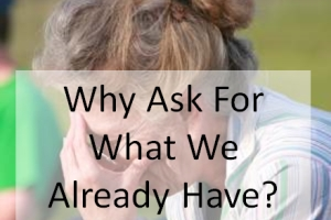 Why Ask For What We Already Have?
