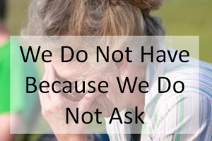 We Do Not Have Because We Do Not Ask