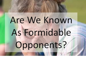 Are We Known As Formidable Opponents?