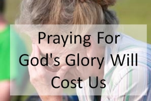Praying For God's Glory Will Cost Us