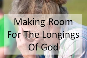 Making Room For The Longings Of God