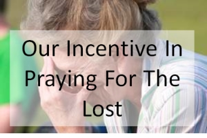 Our Incentive In Praying For The Lost