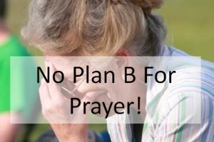 No Plan B For Prayer!