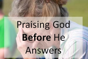 Praising God <i>Before</i> He Answers