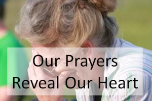 Our Prayers Reveal Our Heart