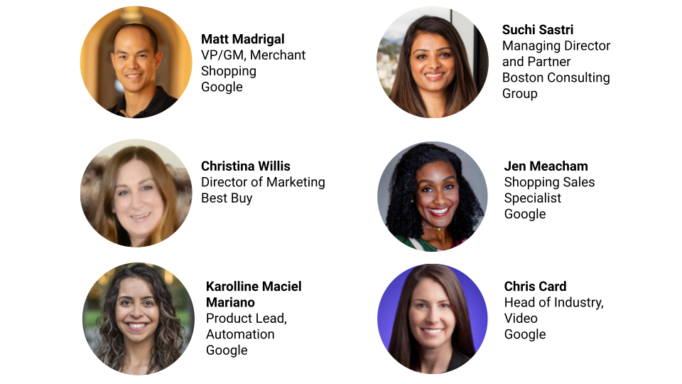 Image depicts 6 people along with their names, job title and company. The first is Matt Madrigal, VP/GM, Merchant Shopping at Google. The next person is Suchi Sastri, Managing Director and Partner at Boston Consulting Group. The next person is Christina Willis, Director of Marketing at Best Buy. Then there is Jen Meacham, Shopping Sales Specialist at Google. Then, Karolline Maciel Mariano, Product Lead, Automation at Google. Finally, Chris Card, Head of Industry, Video at Google.