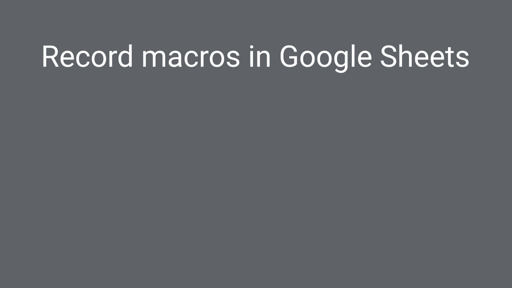 Think macro: record actions in Google Sheets to skip repetitive work