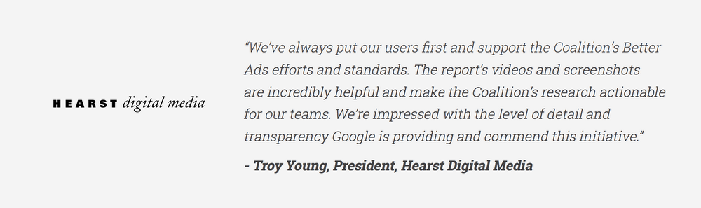 """""""We've always put our users first and support the Coalition's Better Ads efforts and standards. The report's videos and screenshots are incredibly helpful and make the Coalition's research actionable for our teams. We're impressed with the level of detail and transparency Google is providing and commend this initiative."""" - Troy Young, President, Hearst Digital Media"""