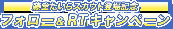 藤堂たいらスカウト登場記念 フォロー&RTキャンペーン