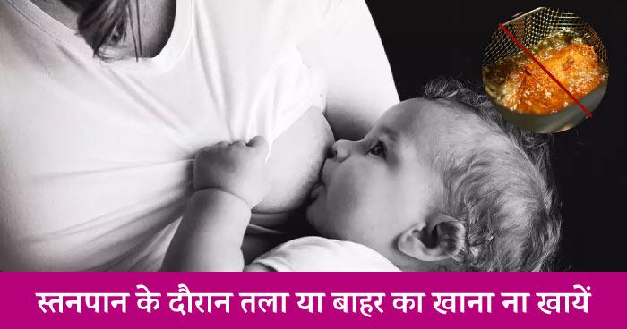 स्तनपान के दौरान तला या बाहर का खाना ना खायें (Do not include oily food in your breastfeeding mother diet in hindi)