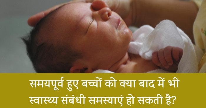 क्या समयपूर्व हुए शिशुओं को जन्म के बाद भी स्वास्थ्य संबंधी समस्याएं हो सकती है? (samay se purv huye bacho me swasth sambandhi samasya)