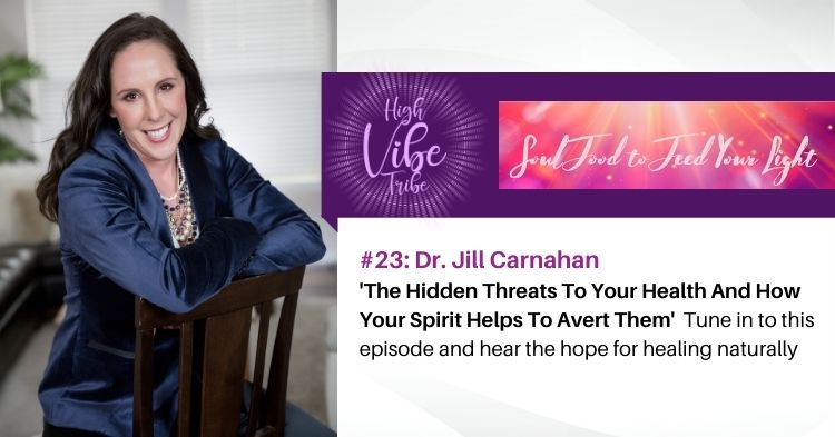 #23: Dr. Jill Carnahan — The Hidden Threats To Your Health And How Your Spirit Helps To Avert Them