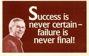 Success is never certain- failure is never final! --Dr. Robert Schuller