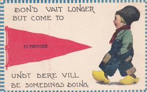 Don'd vait longer but come to PIPESTONE undt dere vill be somedings doing, Du...