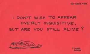 I Dont Wish To Appear Inquisitive But Are You Still Alive Motto Proverb Postcard