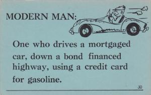 Modern Man: One who drives a mortgaged car, down a bond financed highway, usi...