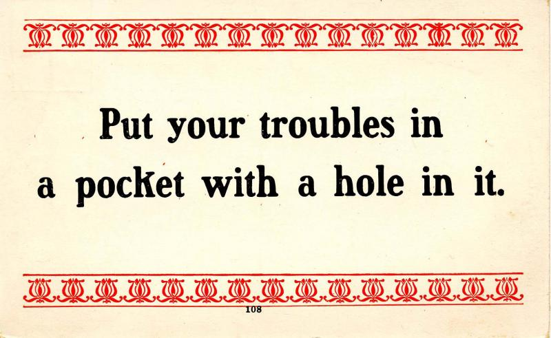 Words of Wit and Wisdom: Put your troubles in a pocket with a hole in it…