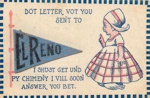 El Reno OK~Felt Pennant~Vot You Sent,Shust Get, Py Chimeny Vill Soon Answer 1910