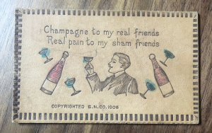1906 Leather PC Postcard :  Champagne to my real friends , Real pain to my ...