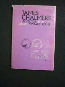 JAMES CHALMERS - INVENTOR OF THE ADHESIVE POSTAGE STAMP edited by W J SMITH