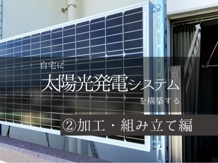 自宅で太陽光発電システムを構築する②(加工・組み立て編)