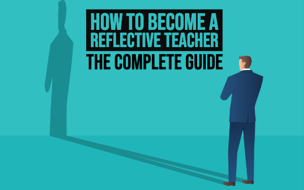How to become a reflective teacher - The complete guide for