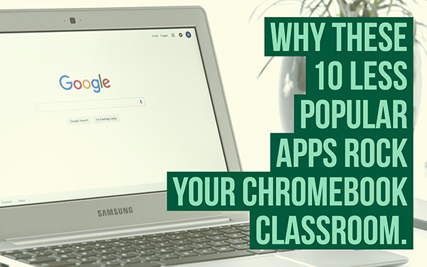 Why these 10 less popular apps rock your Chromebook classroom