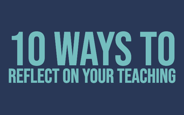 10 ways to reflect on your teaching