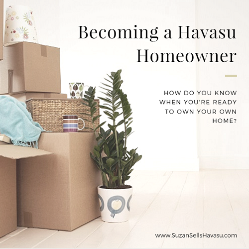 Tired of renting? Becoming a Havasu homeowner reaps many rewards: pride of ownership, equity, a piece of the American dream. But how do you know when you're ready to own a home?