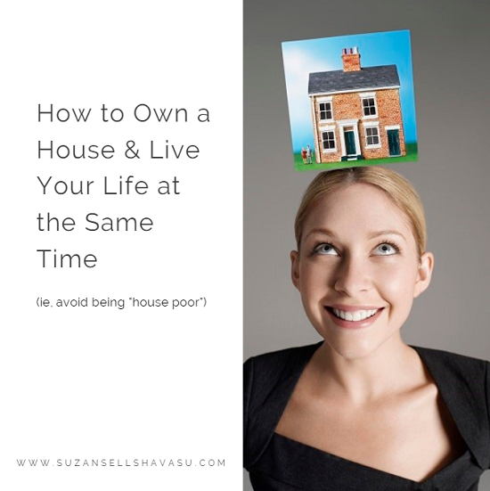 "Avoid being ""house poor"". Take a few necessary steps before you start searching for your next Havasu home so that you can own a house and still live the life you want."