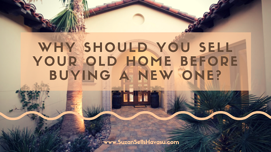 There are several reasons why you might want to sell your old home before buying a new Havasu home. These reasons include double mortgages and appearing more attractive to the seller of your next home in a competitive market.