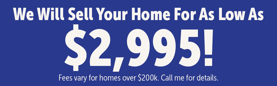 We will sell your home for as low as $2,995. Fees vary for homes over $200k. Call for details.