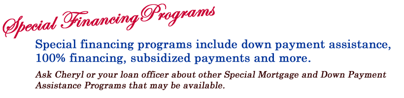 Special FinancingPrograms Special financing programs include down payment assistance, 100% financing, subsidized payments and more.  Ask Cheryl or your loan officer about other Special Mortgage and Down Payment  Assistance Programs that may be available.