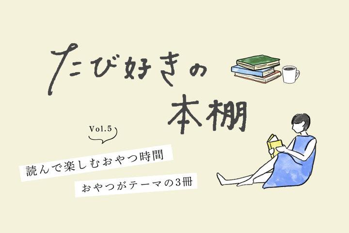 【たび好きの本棚vol.5】読んで楽しむ、おいしい時間。おやつがテーマの3冊