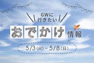 GWのおでかけ情報【後半】◆5/3(火)~5/8(日)