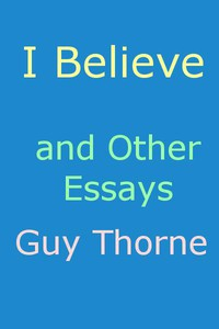 """""""I Believe"""" and other essays by Guy Thorne"""