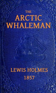 The Arctic Whaleman; or, Winter in the Arctic Ocean by Lewis Holmes
