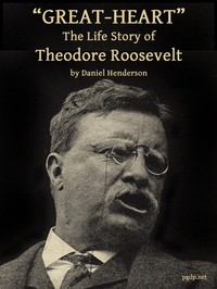 """Great-Heart"": The Life Story of Theodore Roosevelt by Daniel Henderson"