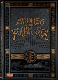 Shores of the Polar Sea: A Narrative of the Arctic Expedition of 1875-6 by Moss