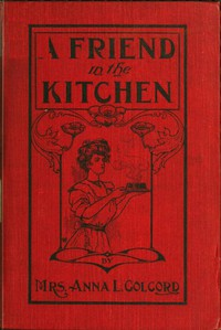 A Friend in the Kitchen; Or, What to Cook and How to Cook It. by Anna L. Colcord