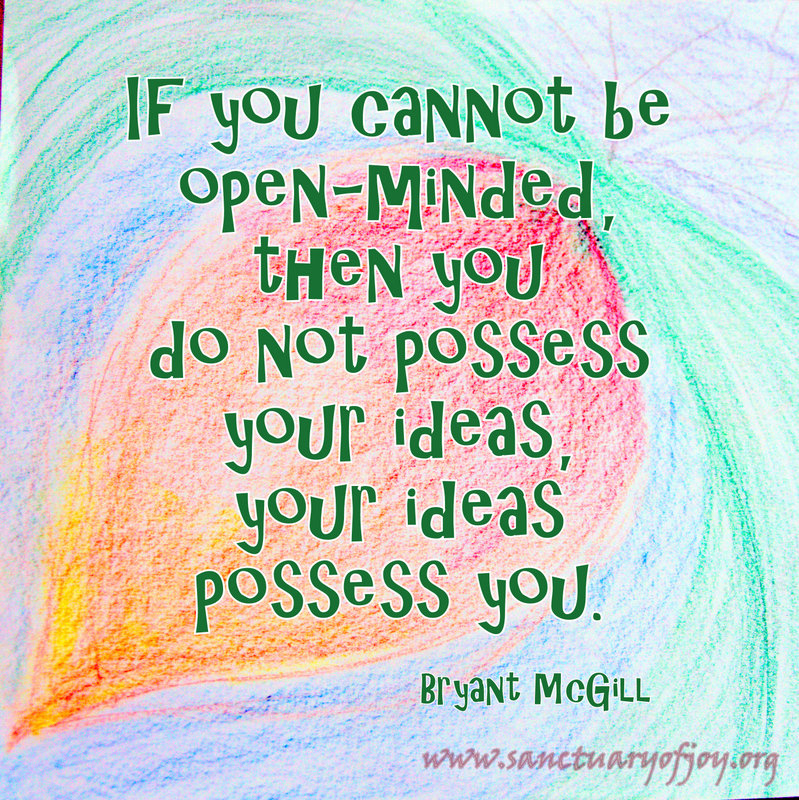 If you cannot be open-minded, then you do not possess your ideas