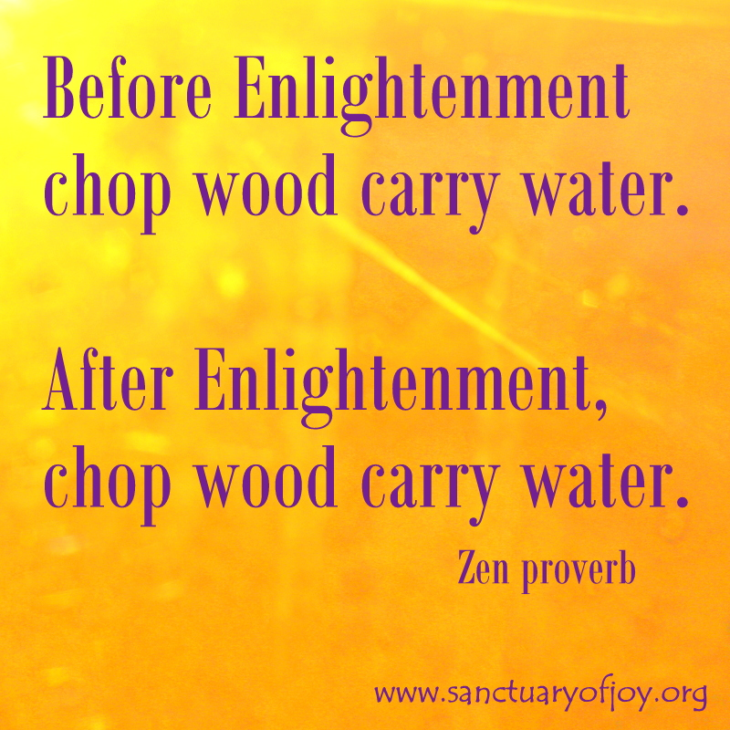 Before Enlightenment chop wood carry water. After Enlightenment, chop wood carry water.