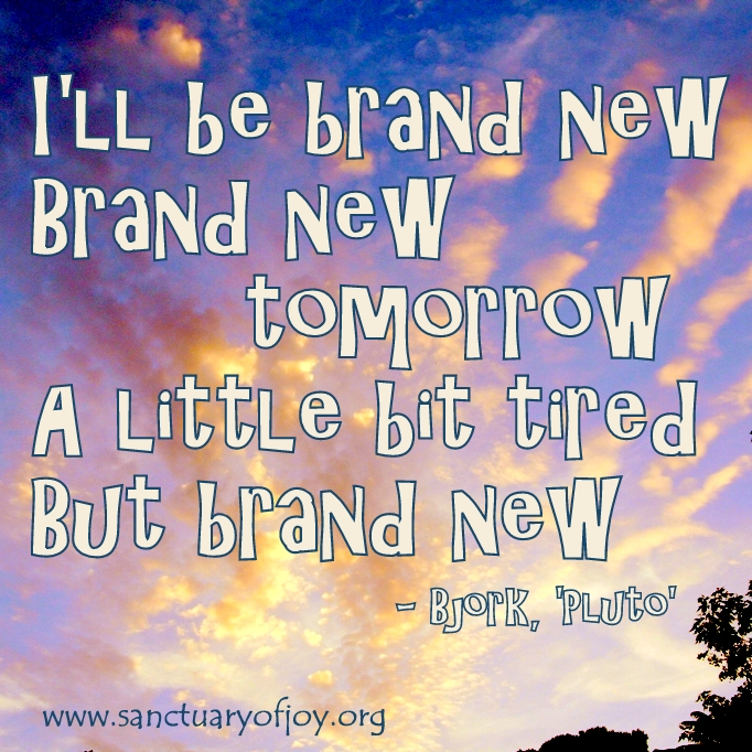 I'll be brand new tomorrow