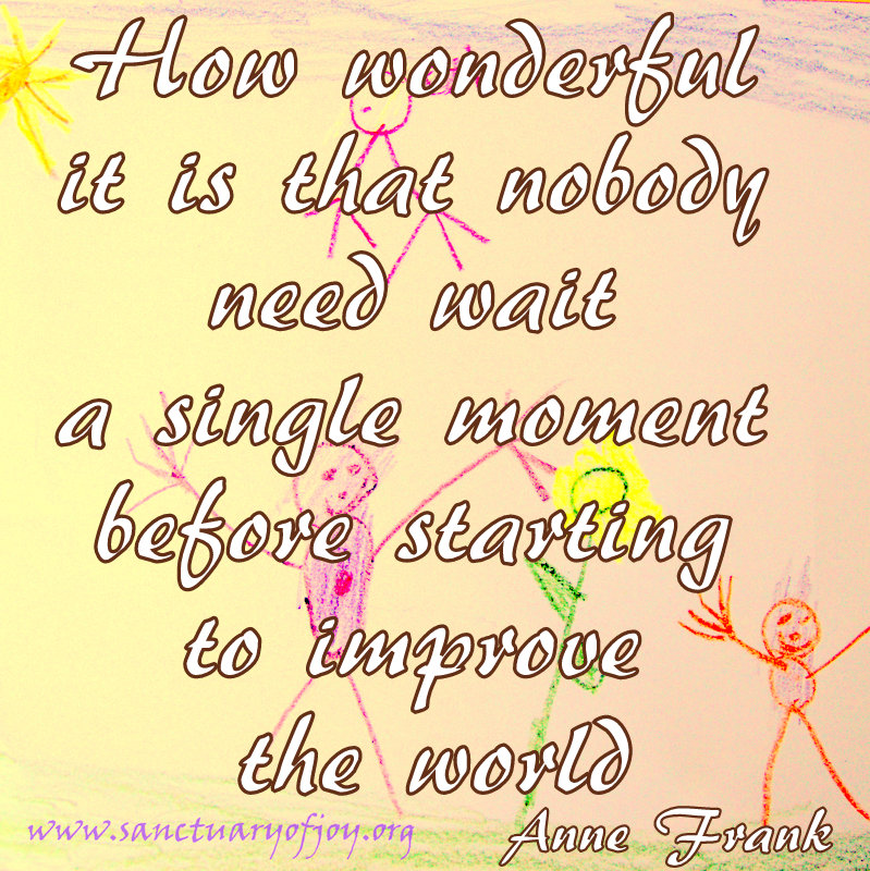 How wonderful that nobody needs wait a single moment before starting to improve the world